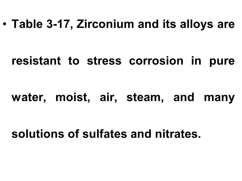 Table 3-17, Zirconium and its alloys are resistant to stress corrosion in pure water, moist, air, steam, and many solutions of sulfates and nitrates.