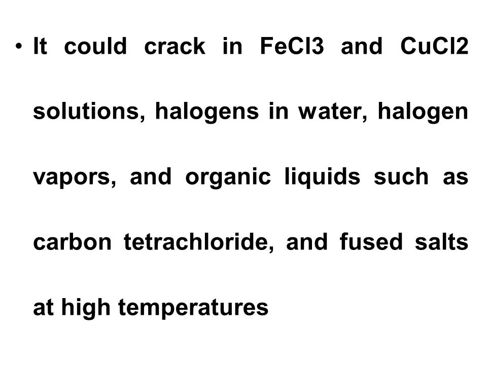 It could crack in FeCl3 and CuCl2 solutions, halogens in water, halogen vapors, and organic liquids such as carbon tetrachloride, and fused salts at high temperatures