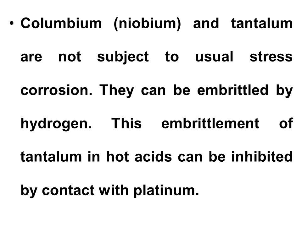 Columbium (niobium) and tantalum are not subject to usual stress corrosion.