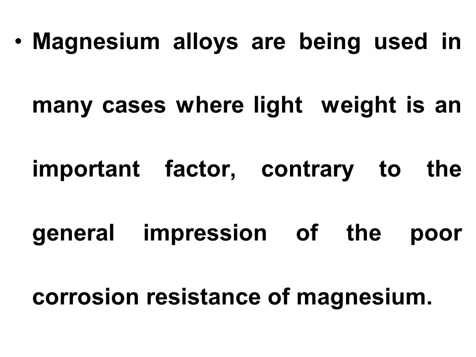 Magnesium alloys are being used in many cases where light weight is an important factor, contrary to the general impression of the poor corrosion resistance of magnesium.