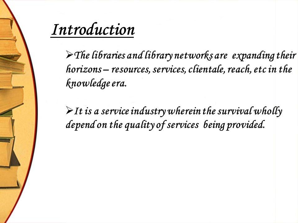 Introduction The libraries and library networks are expanding their horizons – resources, services, clientale, reach, etc in the knowledge era.