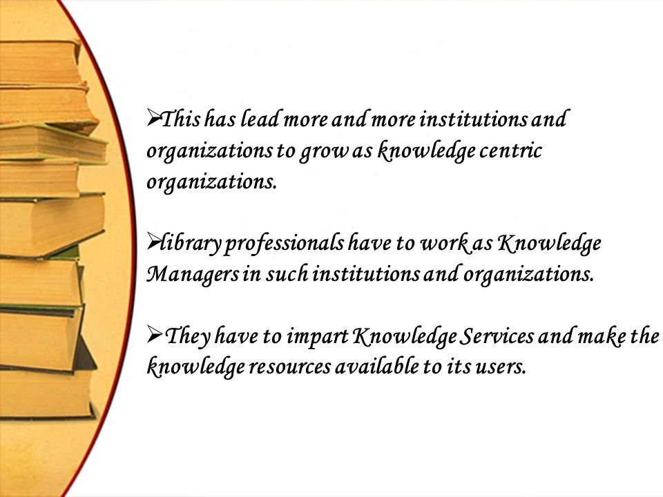 This has lead more and more institutions and organizations to grow as knowledge centric organizations.