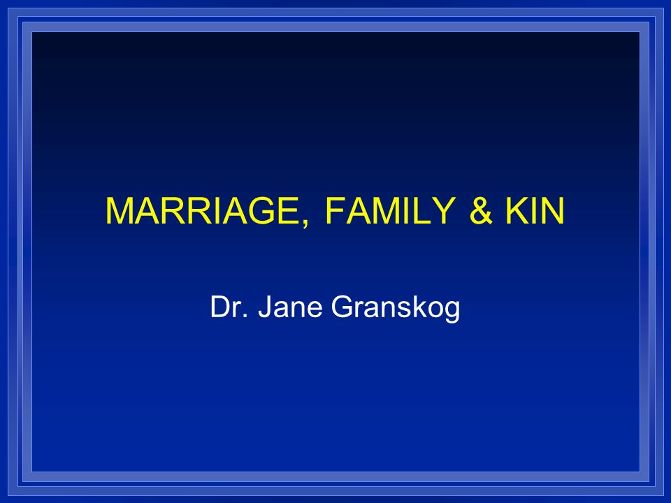 MARRIAGE, FAMILY & KIN Dr. Jane Granskog