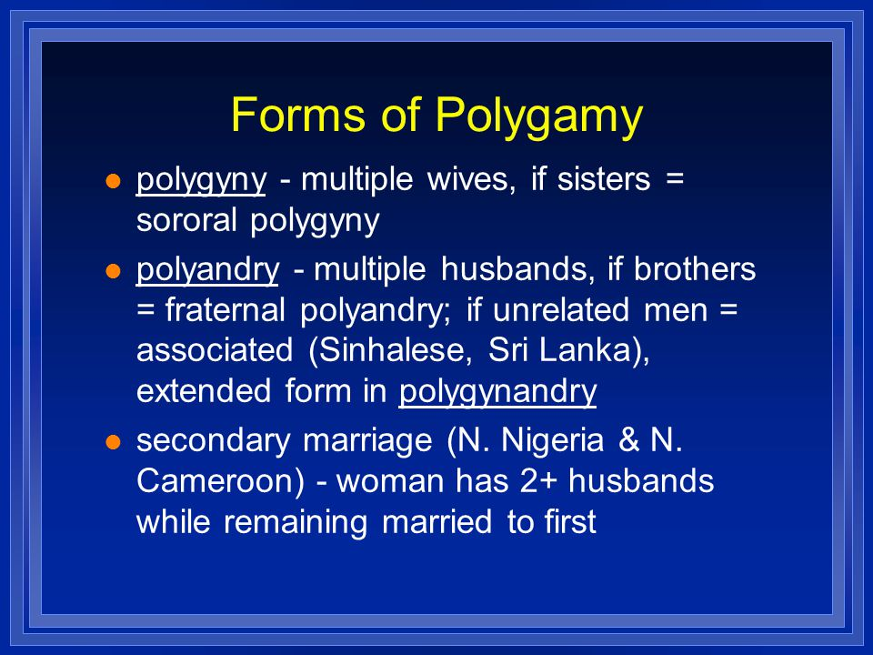 Forms of Polygamy polygyny - multiple wives, if sisters = sororal polygyny.
