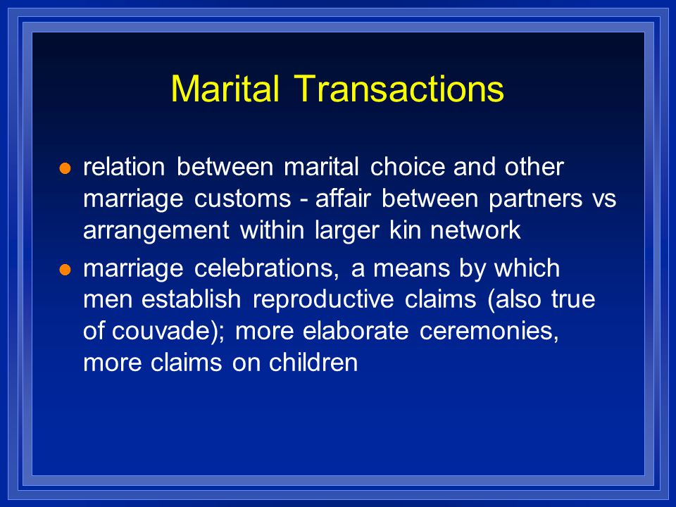 Marital Transactions relation between marital choice and other marriage customs - affair between partners vs arrangement within larger kin network.