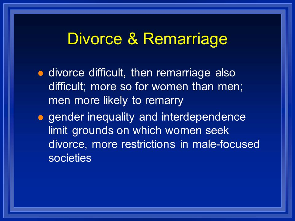 Divorce & Remarriage divorce difficult, then remarriage also difficult; more so for women than men; men more likely to remarry.