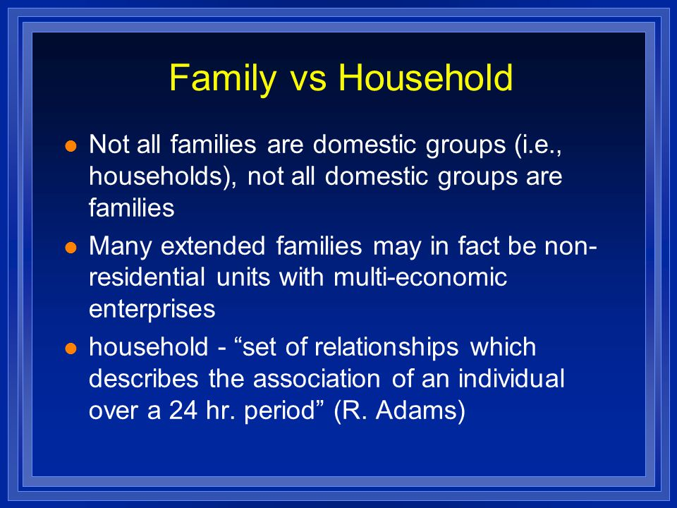 Family vs Household Not all families are domestic groups (i.e., households), not all domestic groups are families.