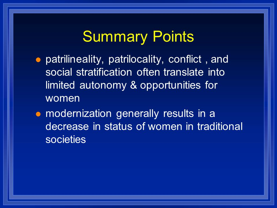 Summary Points patrilineality, patrilocality, conflict , and social stratification often translate into limited autonomy & opportunities for women.