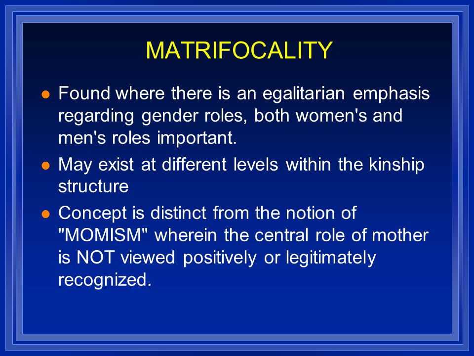 MATRIFOCALITY Found where there is an egalitarian emphasis regarding gender roles, both women s and men s roles important.