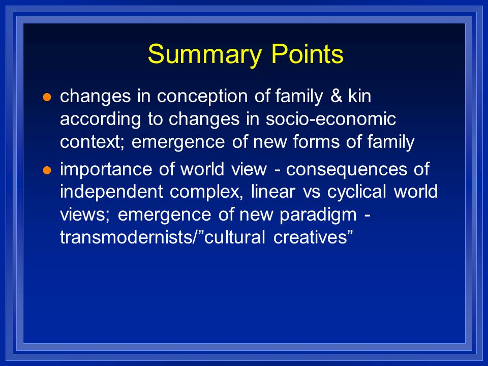 Summary Points changes in conception of family & kin according to changes in socio-economic context; emergence of new forms of family.