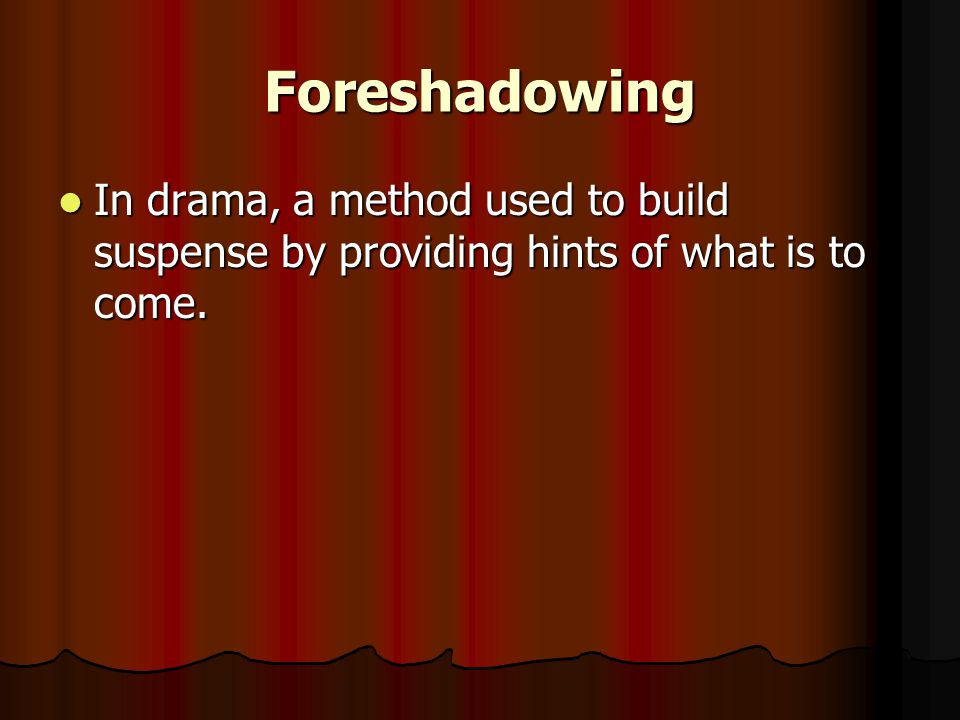 Foreshadowing In drama, a method used to build suspense by providing hints of what is to come.