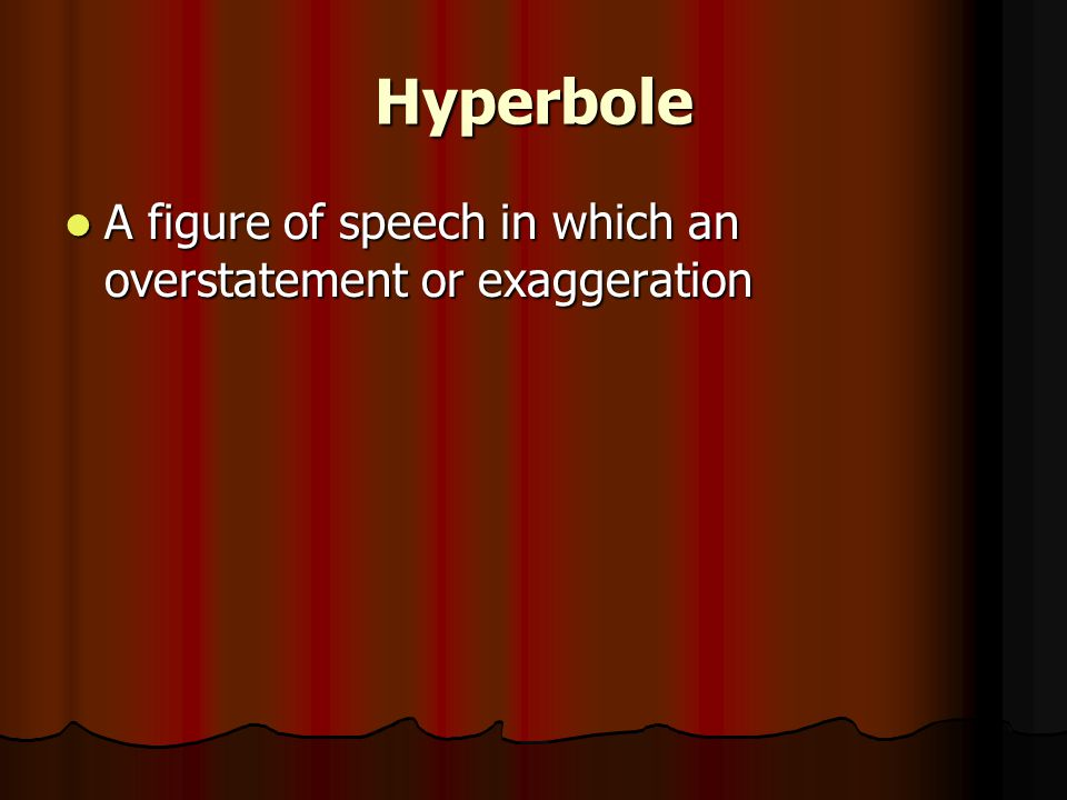 Hyperbole A figure of speech in which an overstatement or exaggeration