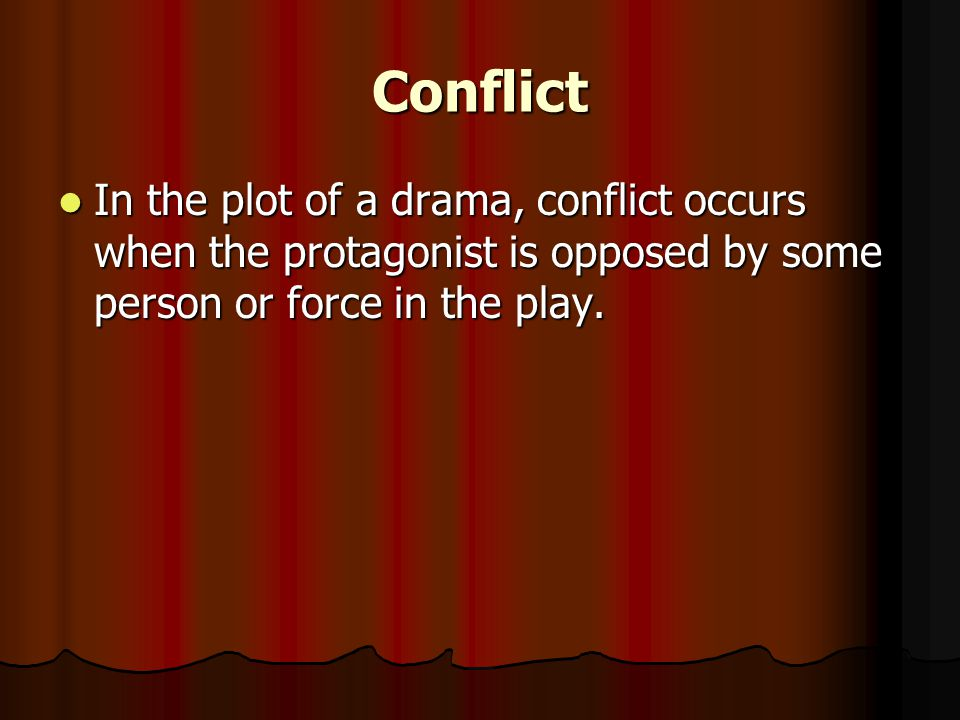 Conflict In the plot of a drama, conflict occurs when the protagonist is opposed by some person or force in the play.
