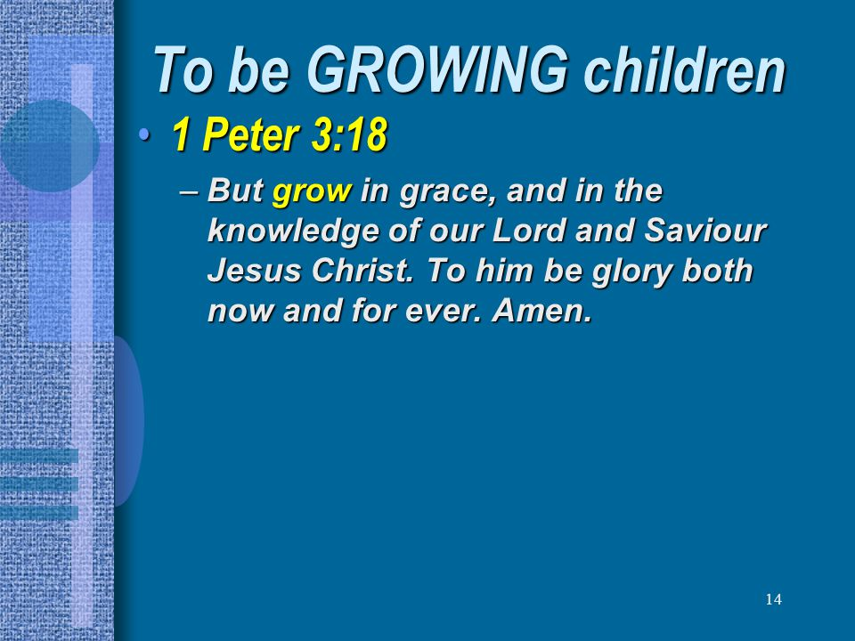 To be GROWING children 1 Peter 3:18