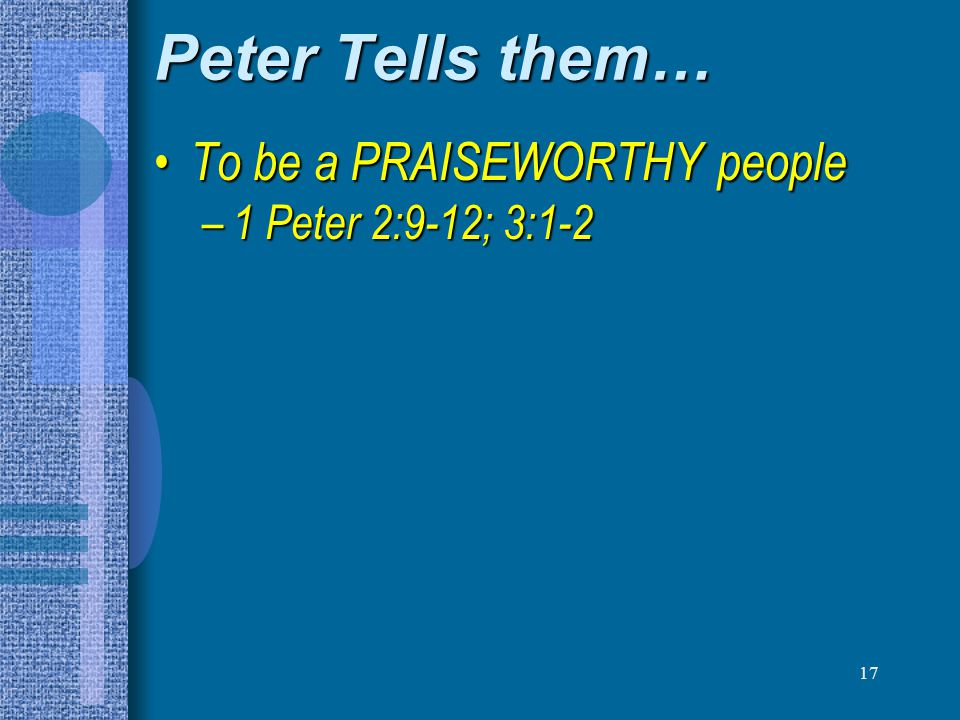 Peter Tells them… To be a PRAISEWORTHY people 1 Peter 2:9-12; 3:1-2