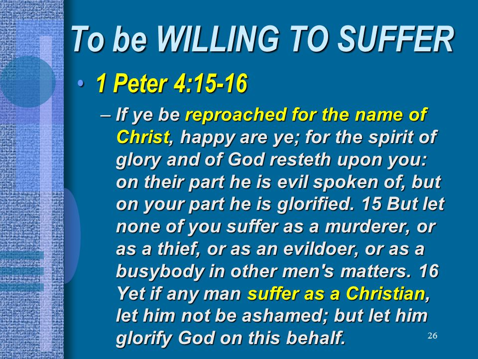 To be WILLING TO SUFFER 1 Peter 4:15-16