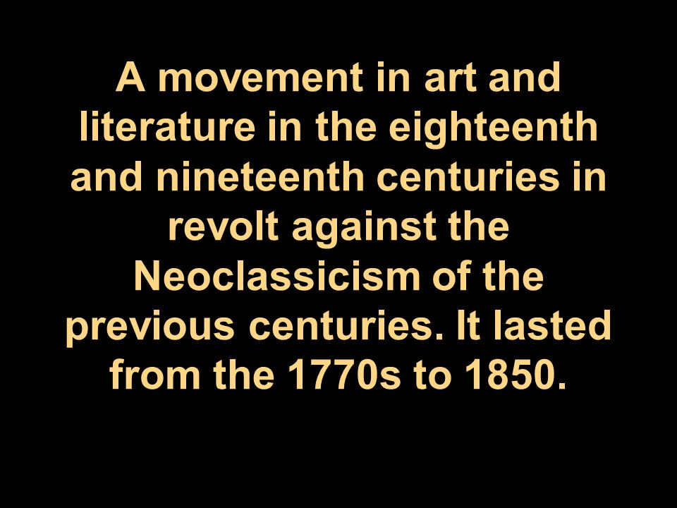 A movement in art and literature in the eighteenth and nineteenth centuries in revolt against the Neoclassicism of the previous centuries.