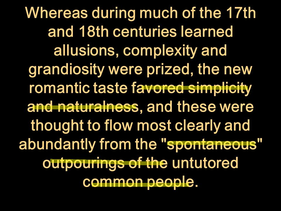 Whereas during much of the 17th and 18th centuries learned allusions, complexity and grandiosity were prized, the new romantic taste favored simplicity and naturalness, and these were thought to flow most clearly and abundantly from the spontaneous outpourings of the untutored common people.