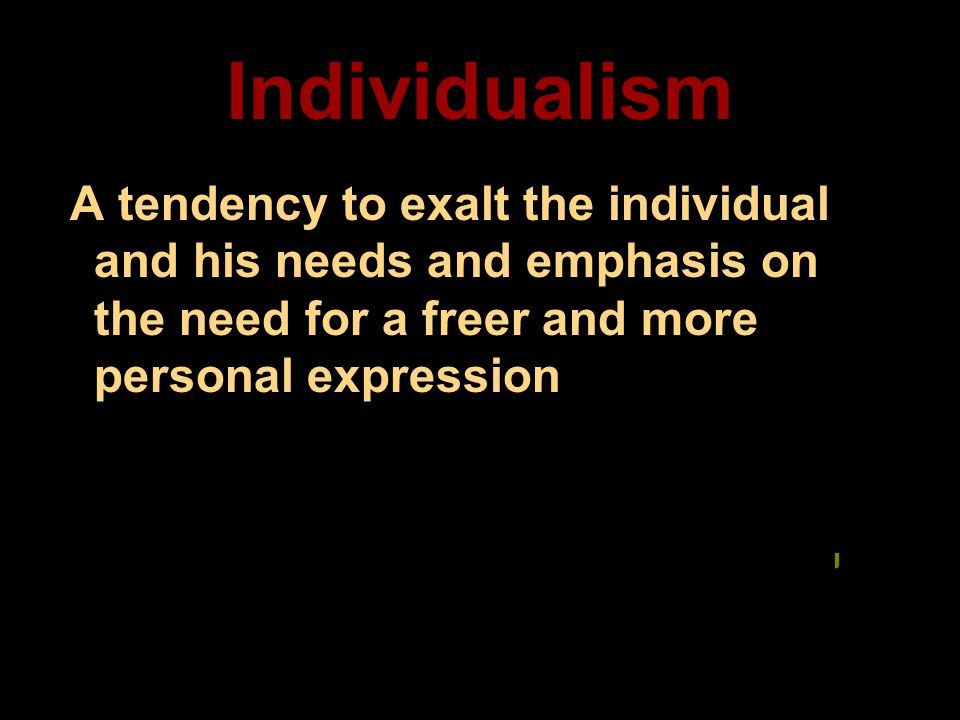 Individualism A tendency to exalt the individual and his needs and emphasis on the need for a freer and more personal expression.