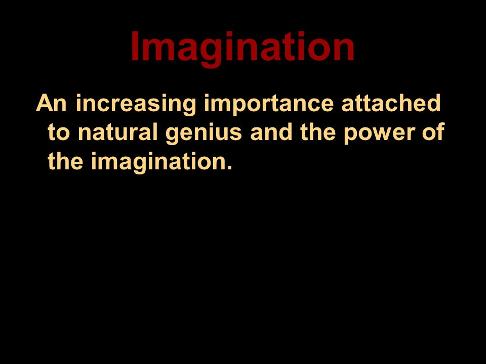 Imagination An increasing importance attached to natural genius and the power of the imagination.