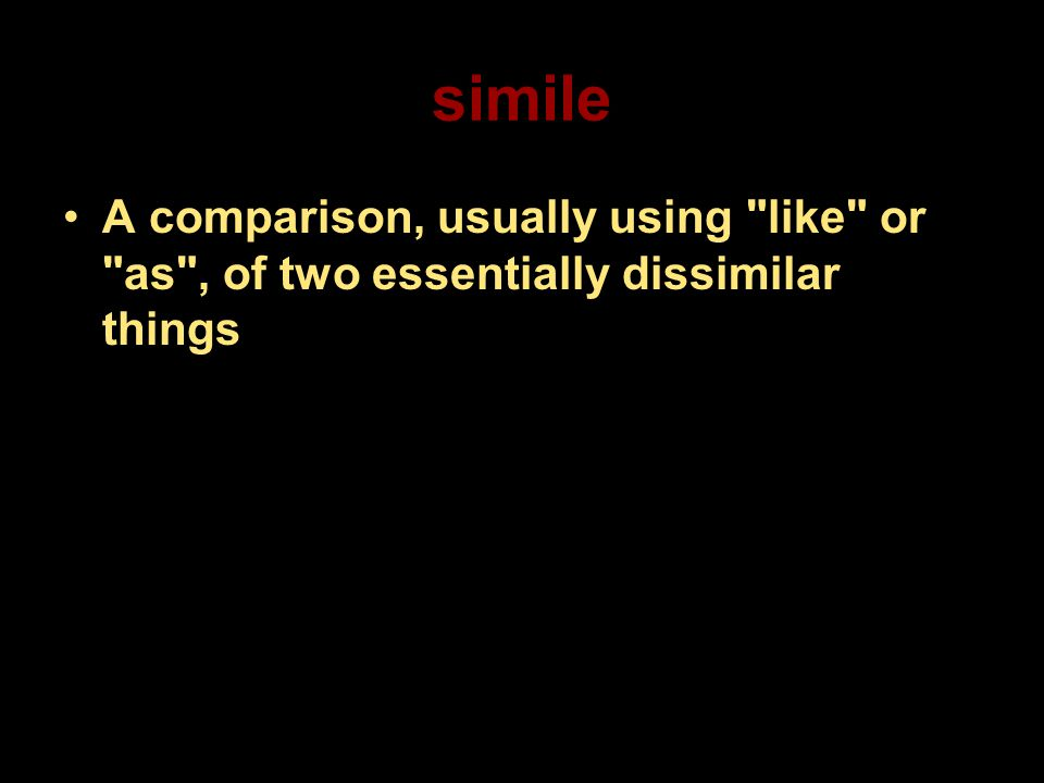 simile A comparison, usually using like or as , of two essentially dissimilar things