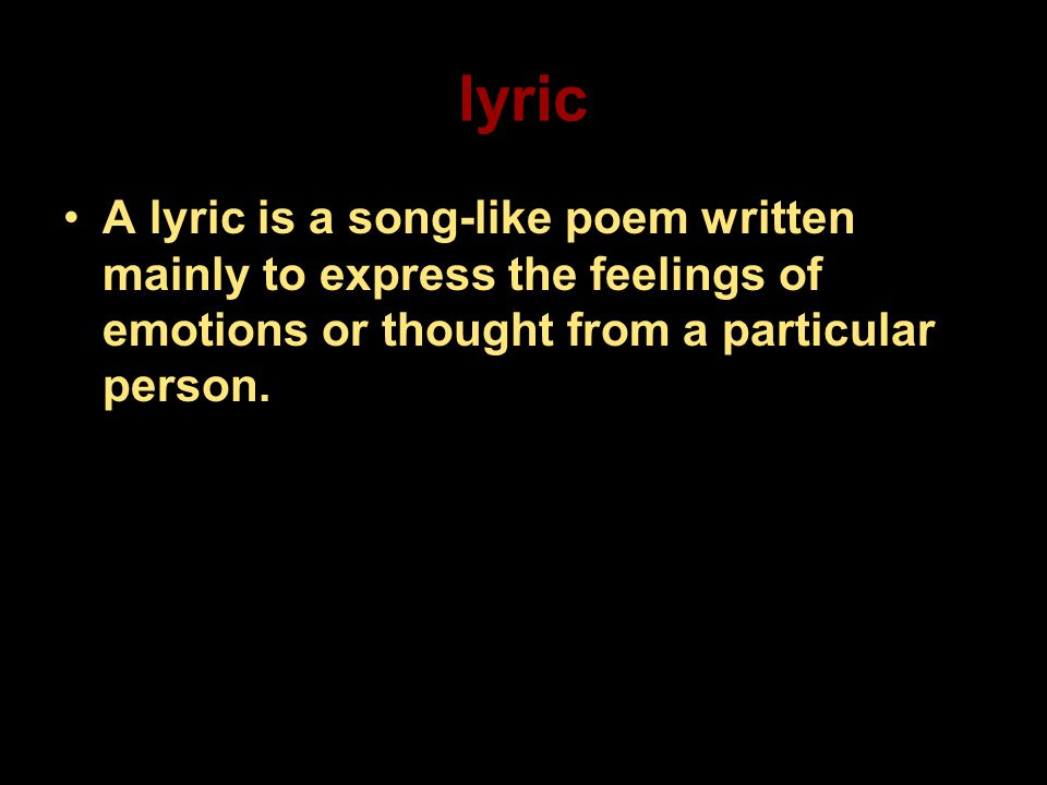 lyric A lyric is a song-like poem written mainly to express the feelings of emotions or thought from a particular person.