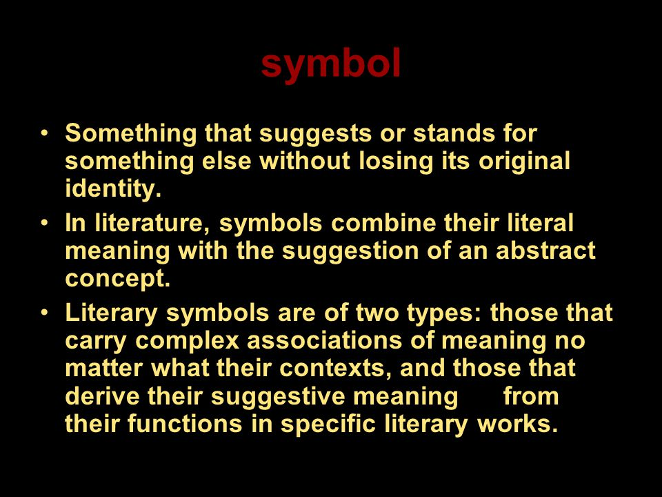 symbol Something that suggests or stands for something else without losing its original identity.