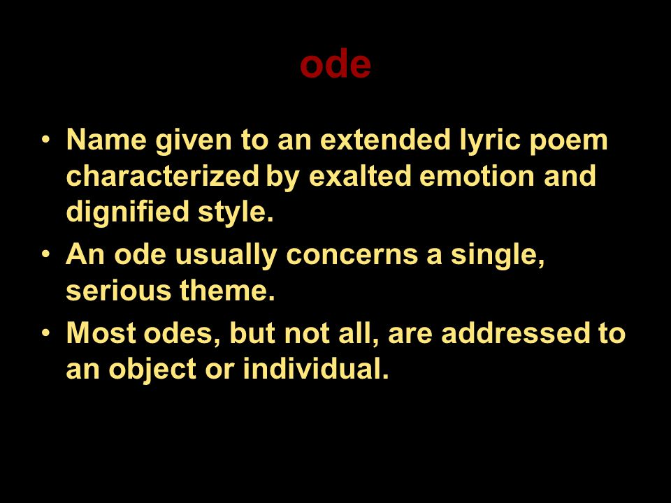 ode Name given to an extended lyric poem characterized by exalted emotion and dignified style. An ode usually concerns a single, serious theme.