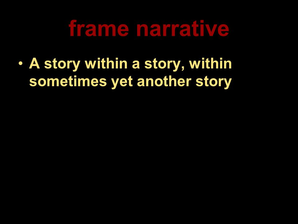 frame narrative A story within a story, within sometimes yet another story