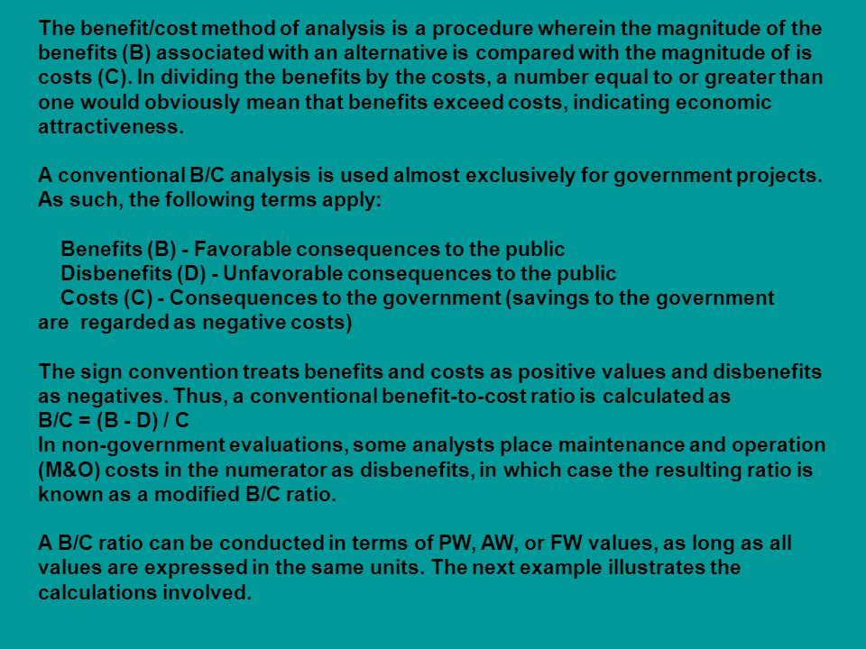 The benefit/cost method of analysis is a procedure wherein the magnitude of the benefits (B) associated with an alternative is compared with the magnitude of is costs (C). In dividing the benefits by the costs, a number equal to or greater than one would obviously mean that benefits exceed costs, indicating economic attractiveness. A conventional B/C analysis is used almost exclusively for government projects. As such, the following terms apply: Benefits (B) - Favorable consequences to the public Disbenefits (D) - Unfavorable consequences to the public Costs (C) - Consequences to the government (savings to the government are regarded as negative costs) The sign convention treats benefits and costs as positive values and disbenefits as negatives. Thus, a conventional benefit-to-cost ratio is calculated as