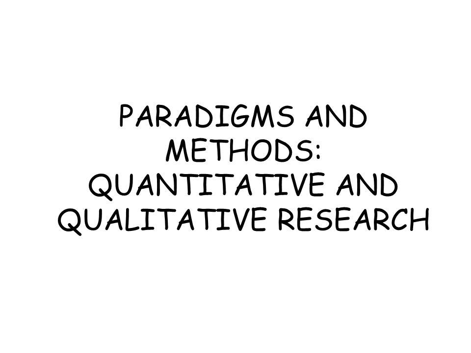 PARADIGMS AND METHODS: QUANTITATIVE AND QUALITATIVE RESEARCH