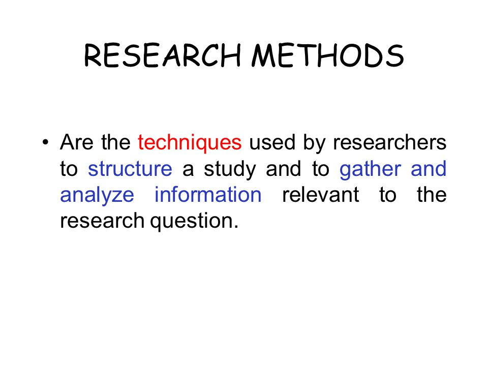 RESEARCH METHODS Are the techniques used by researchers to structure a study and to gather and analyze information relevant to the research question.