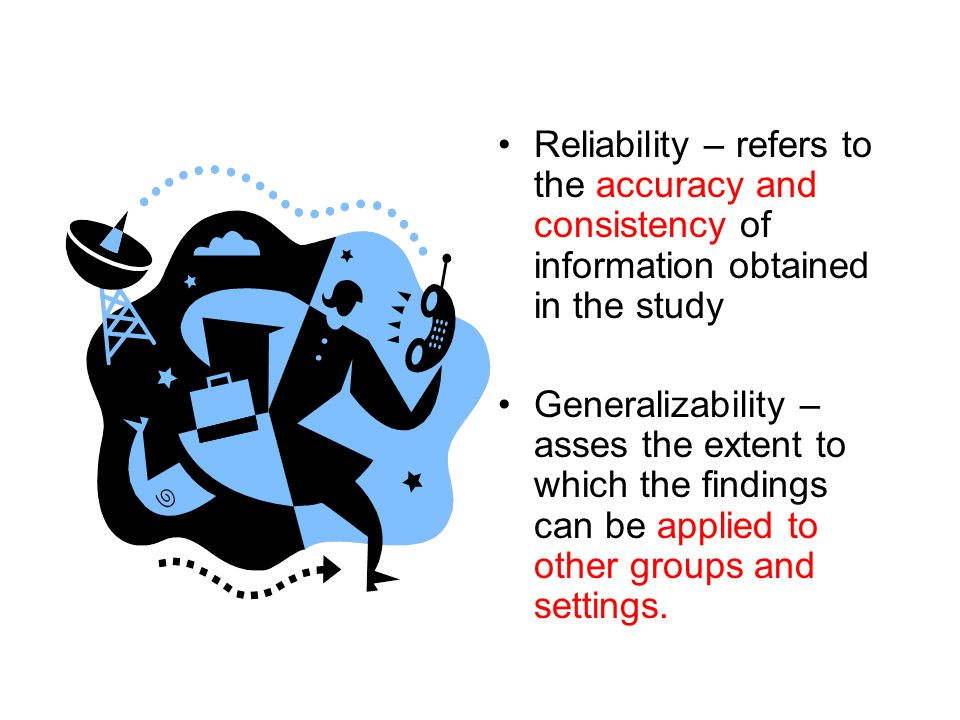 Reliability – refers to the accuracy and consistency of information obtained in the study