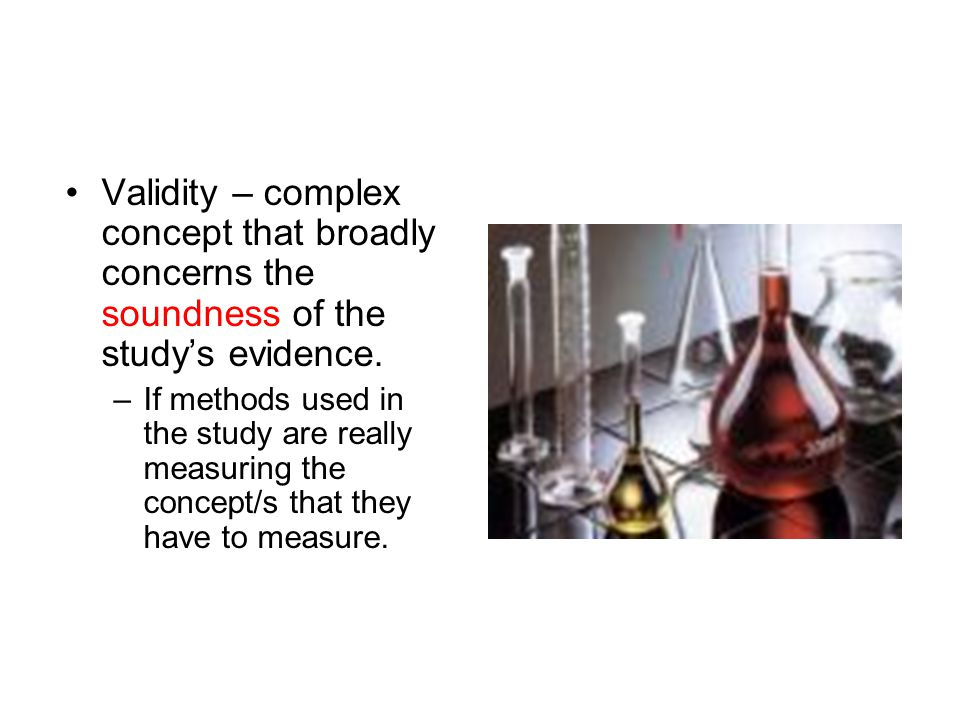 Validity – complex concept that broadly concerns the soundness of the study's evidence.