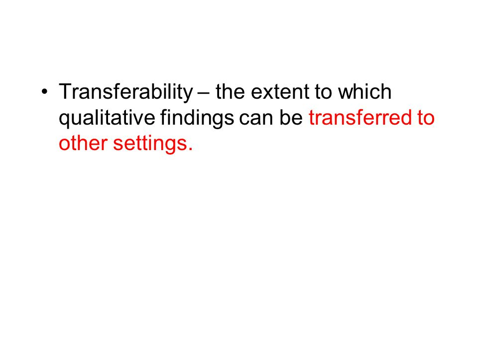 Transferability – the extent to which qualitative findings can be transferred to other settings.