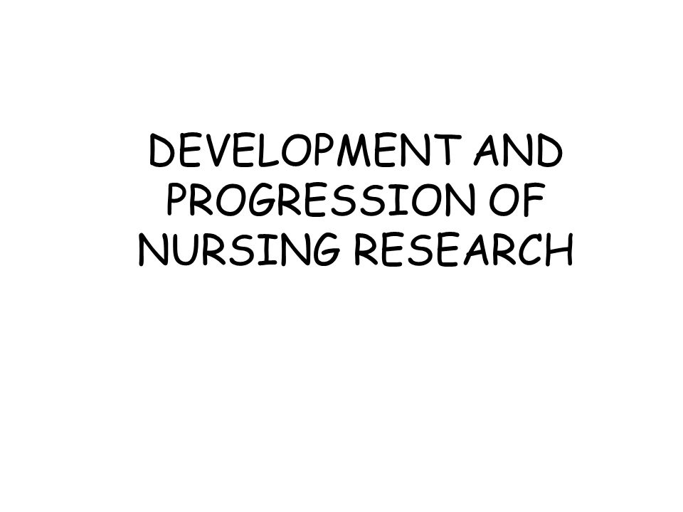 DEVELOPMENT AND PROGRESSION OF NURSING RESEARCH