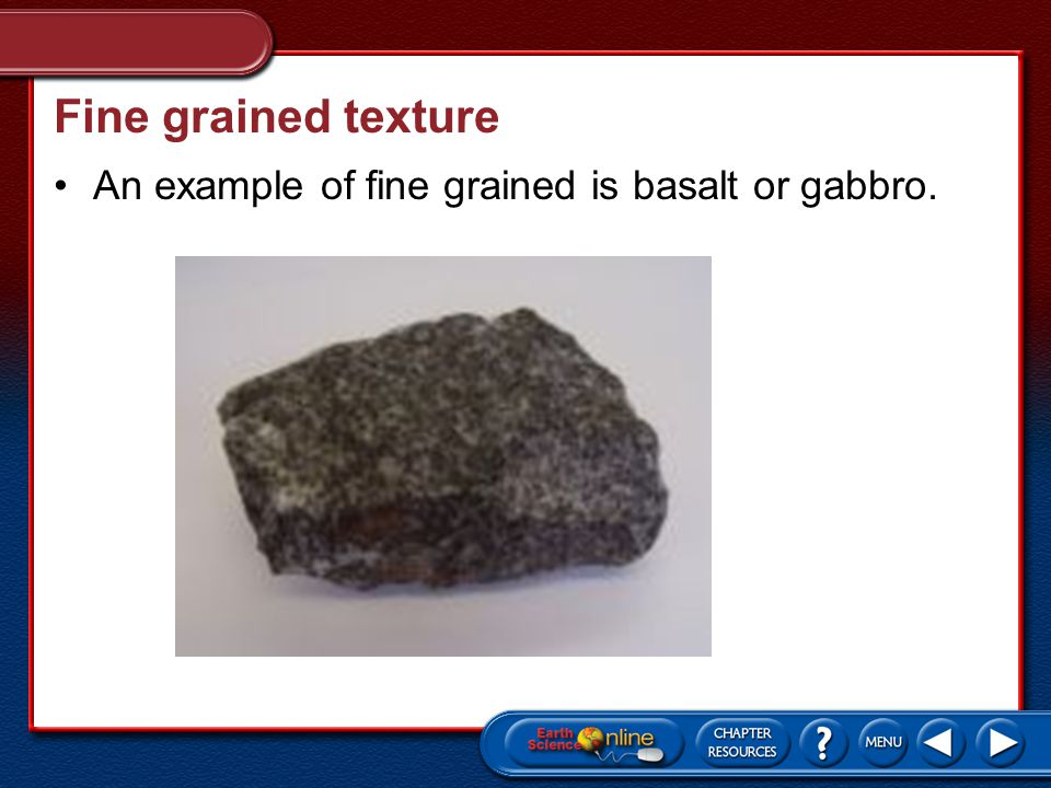 Fine grained texture An example of fine grained is basalt or gabbro.