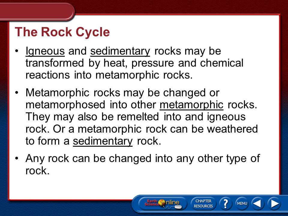 The Rock Cycle Igneous and sedimentary rocks may be transformed by heat, pressure and chemical reactions into metamorphic rocks.