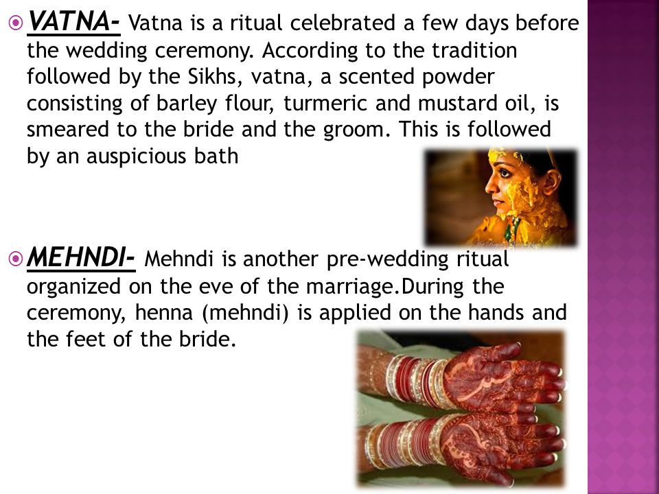 VATNA- Vatna is a ritual celebrated a few days before the wedding ceremony. According to the tradition followed by the Sikhs, vatna, a scented powder consisting of barley flour, turmeric and mustard oil, is smeared to the bride and the groom. This is followed by an auspicious bath