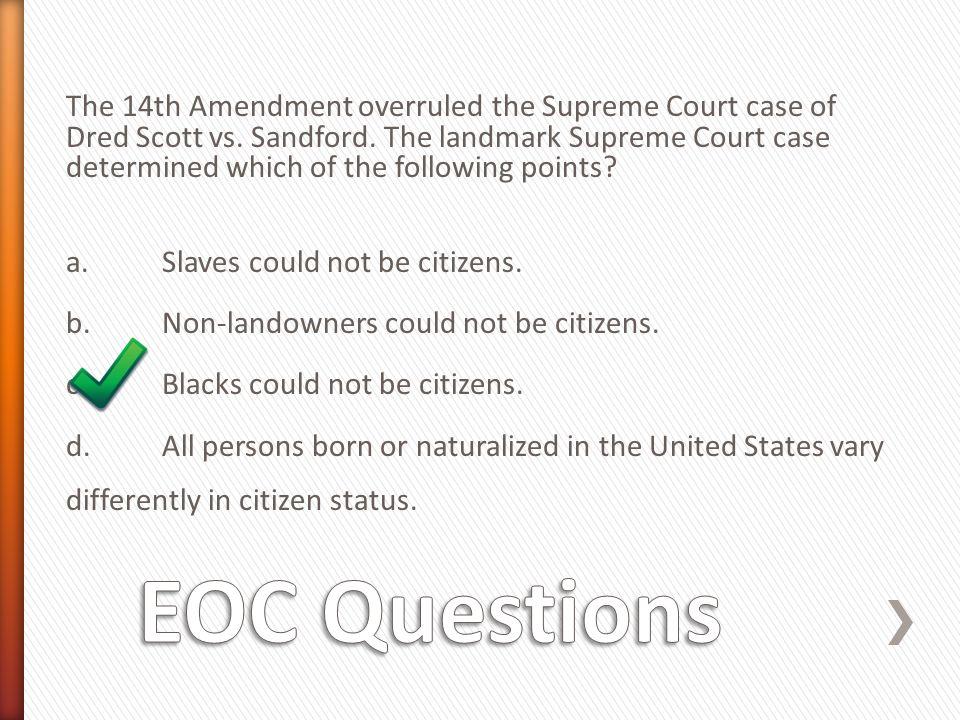 The 14th Amendment overruled the Supreme Court case of Dred Scott vs