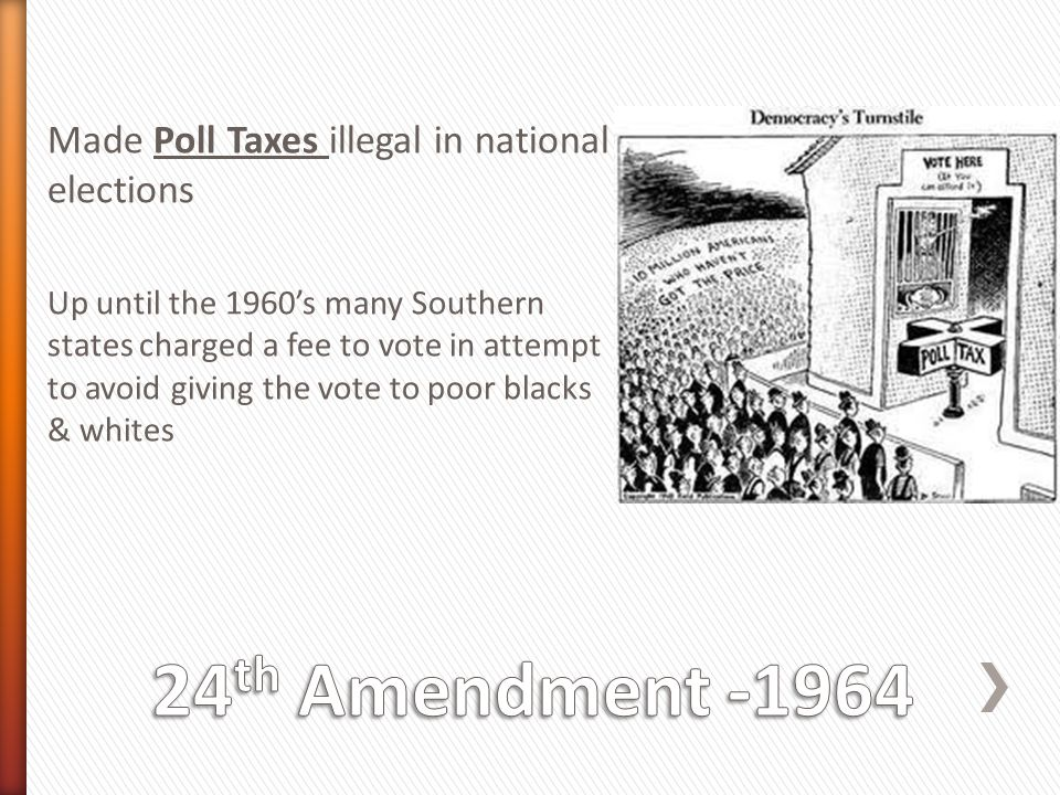 24th Amendment -1964 Made Poll Taxes illegal in national elections