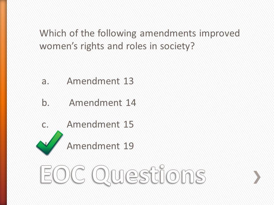 Which of the following amendments improved women's rights and roles in society a. Amendment 13 b. Amendment 14 c. Amendment 15 d. Amendment 19
