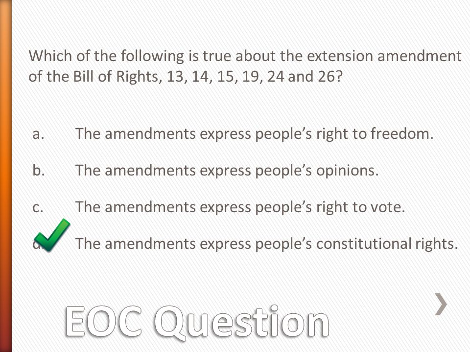 Which of the following is true about the extension amendment of the Bill of Rights, 13, 14, 15, 19, 24 and 26 a. The amendments express people's right to freedom. b. The amendments express people's opinions. c. The amendments express people's right to vote. d. The amendments express people's constitutional rights.