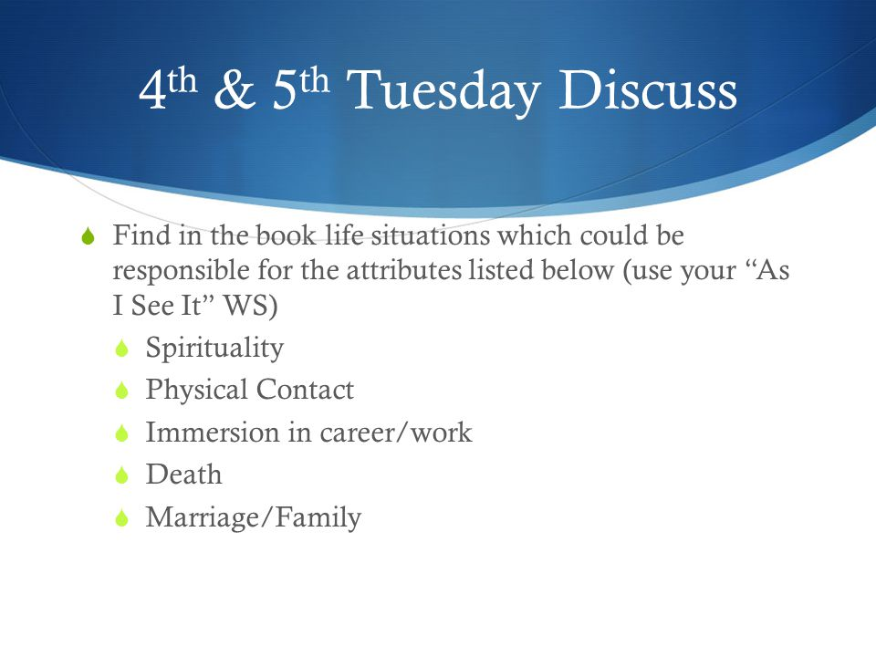 4th & 5th Tuesday Discuss Find in the book life situations which could be responsible for the attributes listed below (use your As I See It WS)