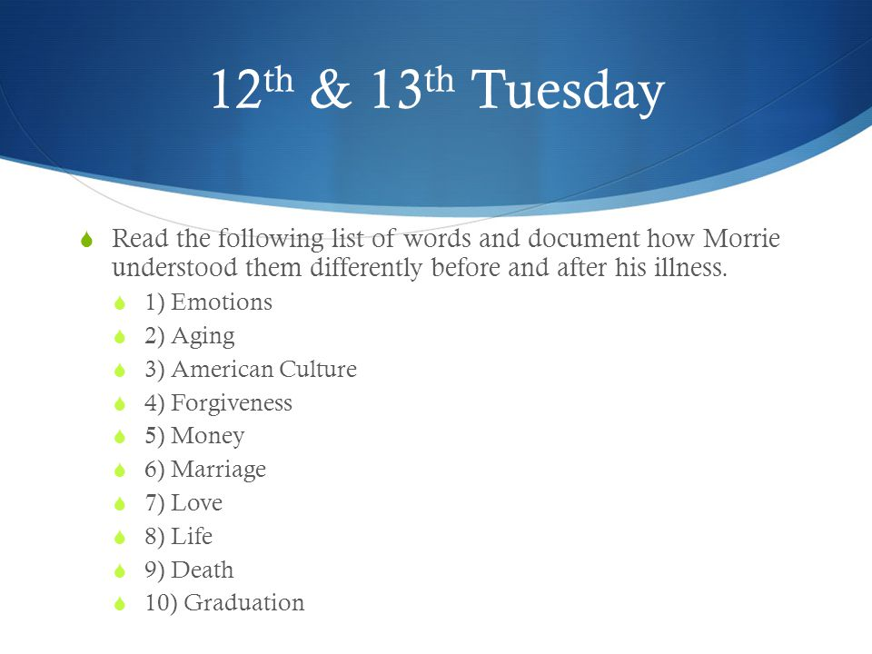 12th & 13th Tuesday Read the following list of words and document how Morrie understood them differently before and after his illness.