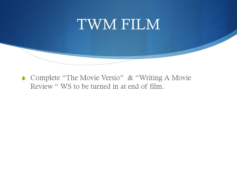 TWM FILM Complete The Movie Versio & Writing A Movie Review WS to be turned in at end of film.