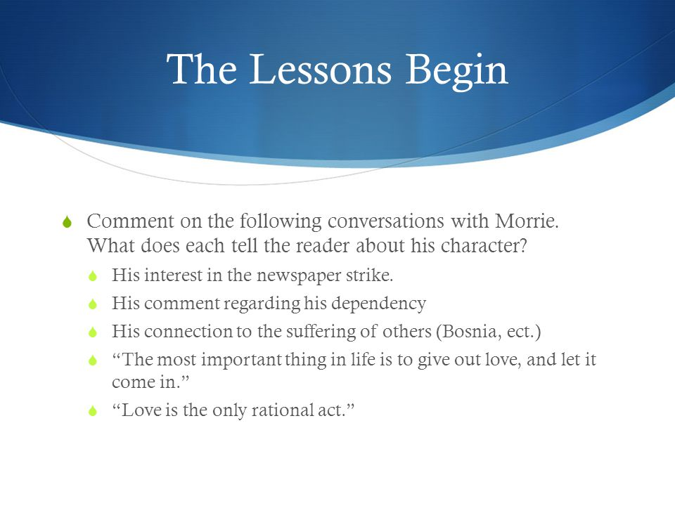 The Lessons Begin Comment on the following conversations with Morrie. What does each tell the reader about his character