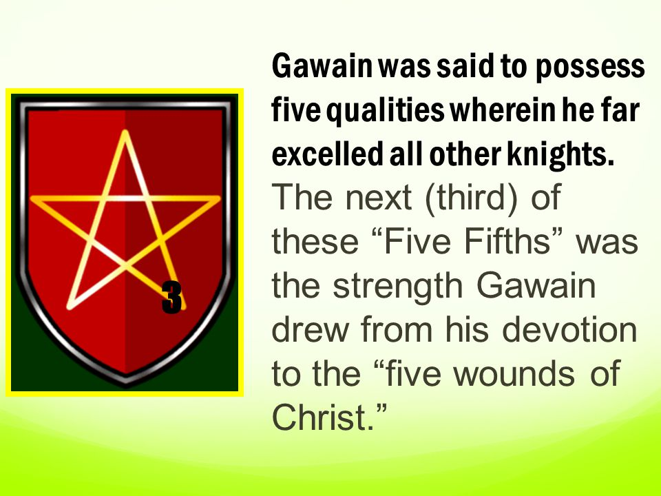 Gawain was said to possess five qualities wherein he far excelled all other knights. The next (third) of these Five Fifths was the strength Gawain drew from his devotion to the five wounds of Christ.