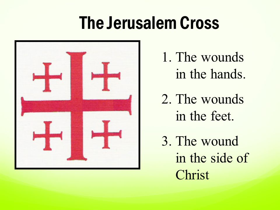 The Jerusalem Cross The wounds in the hands. The wounds in the feet.