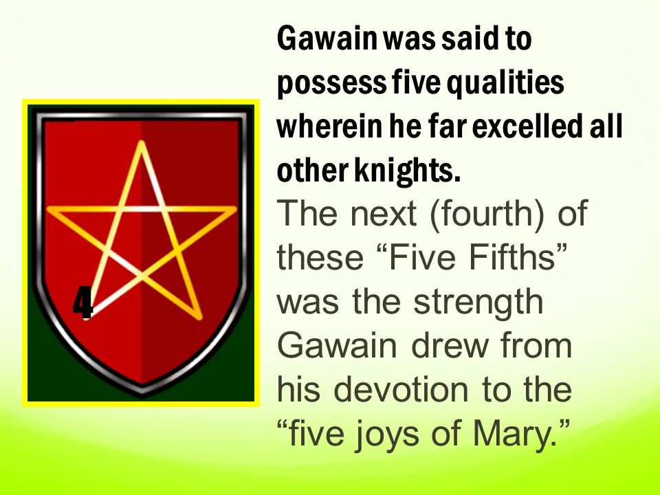 Gawain was said to possess five qualities wherein he far excelled all other knights. The next (fourth) of these Five Fifths was the strength Gawain drew from his devotion to the five joys of Mary.